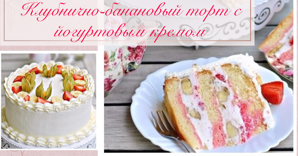 Клубнично-банановый торт с йогуртовым кремом